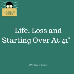 LIFE, LOSS AND STARTING OVER AT 41